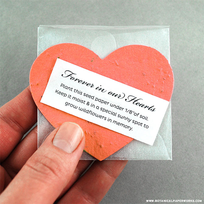With these Forever in Our Hearts Memorial Favors, recipients will receive a unique package that includes a seed paper heart inside of a translucent envelope along with a note that provides planting instructions. As the wildflowers bloom from the piece of plantable paper, the memory of the special person will flourish in the form of real natural beauty.
